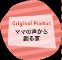 Original Product〜ママの声から創る家〜