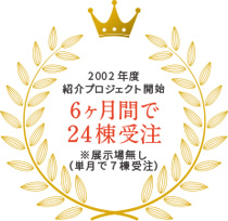 2002年度 紹介プロジェクト開始 6ヶ月間で24棟受注 ※展示無し(単月で7棟受注)